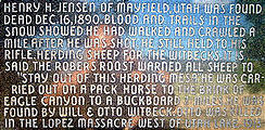 "Henry H. Jensen of Mayfield, Utah was found dead Dec 16, 1890. Blood and trails in the snow showed he had walked and crawled a mile after he was shot. He still held to his rifle. Herding sheep for the Witbecks. It is said the Robers Roost warned all sheep to ""Stay out of this herding mesa"" He was carried out on a pack horse to the brink of Eagle Canyon to a buckboard 7 miles. He was found by Will & Otto Witbeck. Otto was killed in the Lopez Massacre west of Utah lake. 1913"